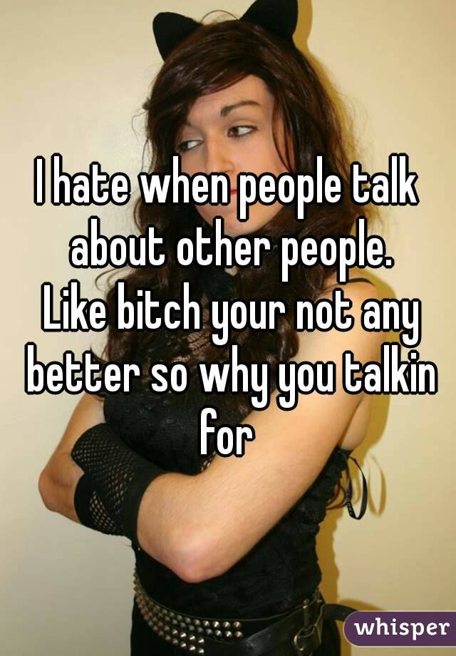 I hate when people talk about other people.  Like bitch your not any better so why you talkin for