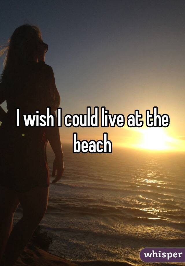 I wish I could live at the beach