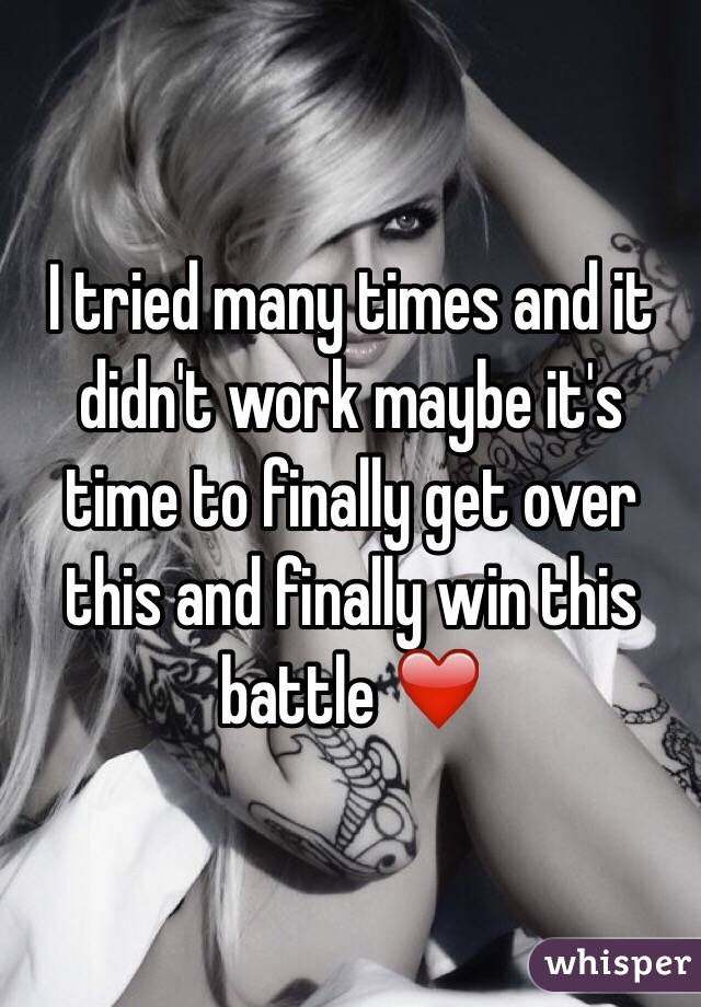 I tried many times and it didn't work maybe it's time to finally get over this and finally win this battle ❤️