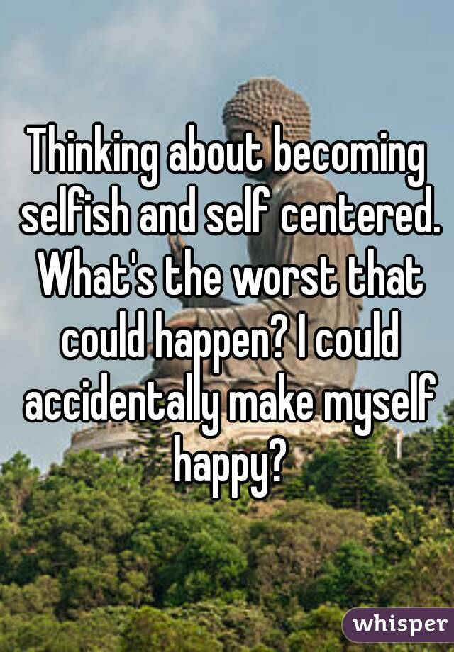 Thinking about becoming selfish and self centered. What's the worst that could happen? I could accidentally make myself happy?
