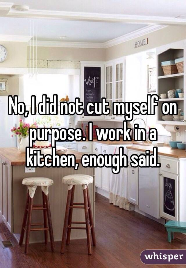 No, I did not cut myself on purpose. I work in a kitchen, enough said.