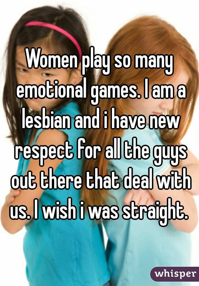 Women play so many emotional games. I am a lesbian and i have new respect for all the guys out there that deal with us. I wish i was straight.