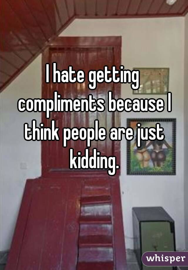 I hate getting compliments because I think people are just kidding.