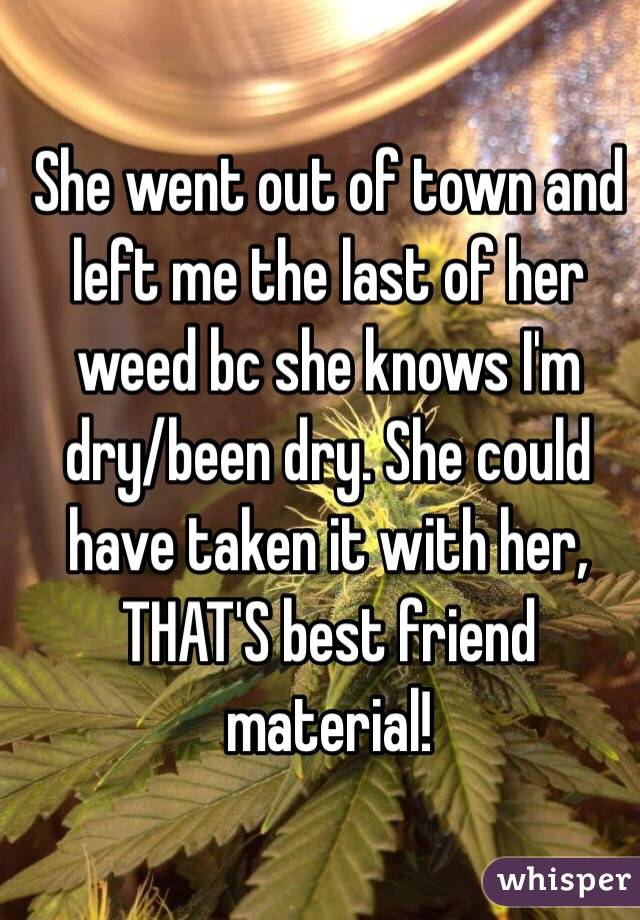 She went out of town and left me the last of her weed bc she knows I'm dry/been dry. She could have taken it with her, THAT'S best friend material!