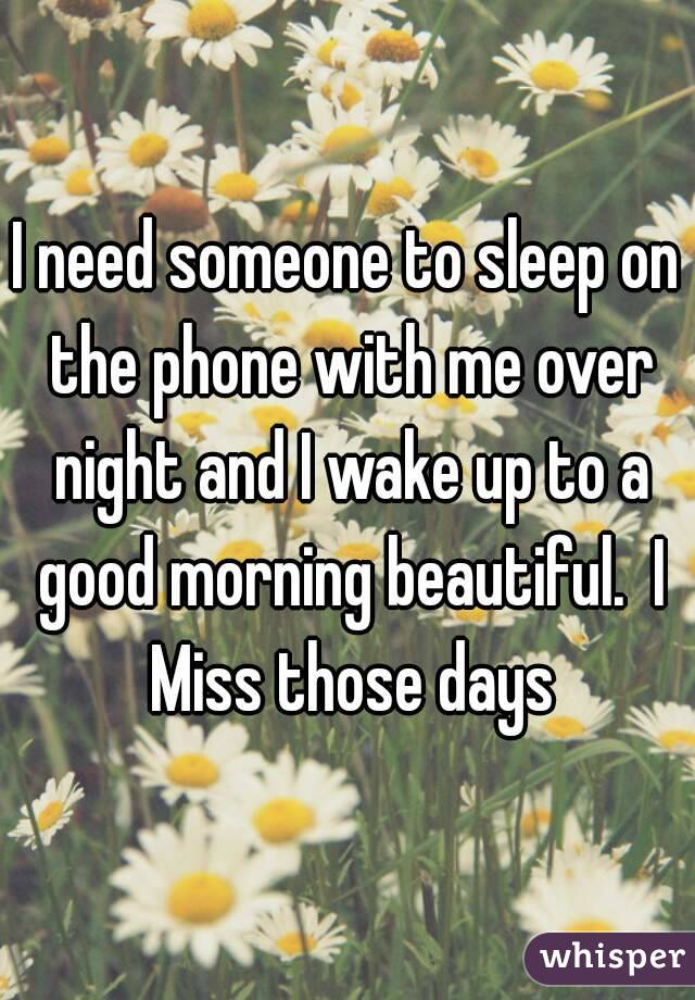 I need someone to sleep on the phone with me over night and I wake up to a good morning beautiful.  I Miss those days