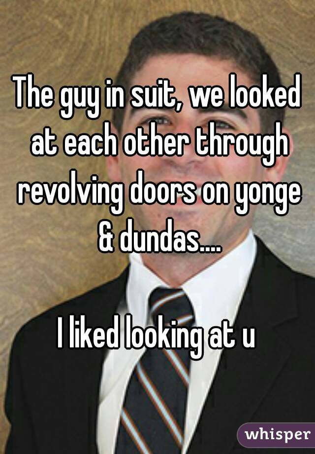 The guy in suit, we looked at each other through revolving doors on yonge & dundas....  I liked looking at u