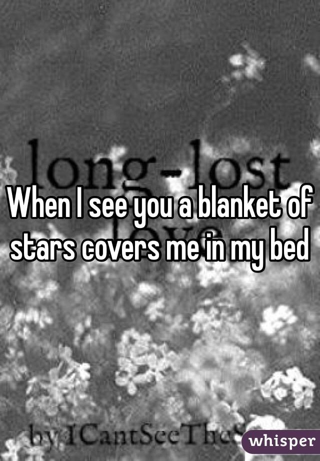 When I see you a blanket of stars covers me in my bed
