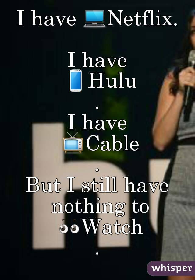 I have 💻Netflix.  I have 📱Hulu. I have 📺Cable. But I still have nothing to 👀Watch.