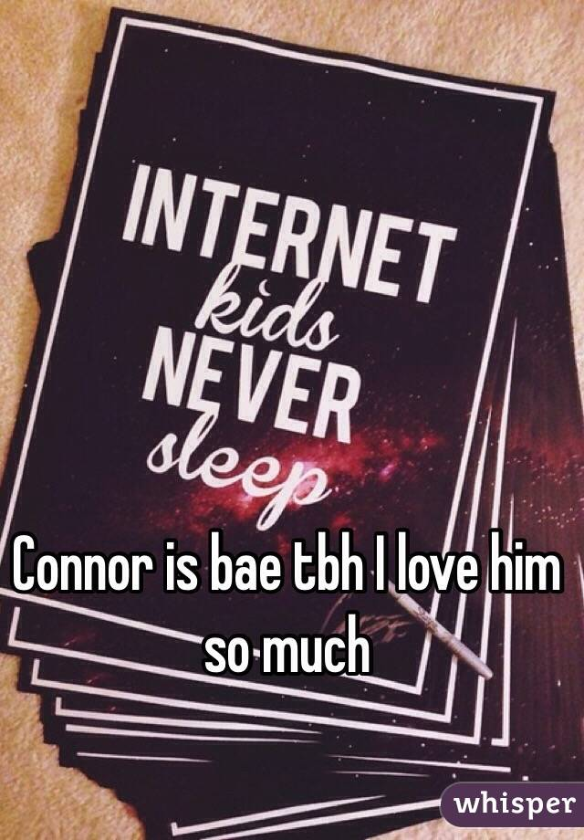 Connor is bae tbh I love him so much