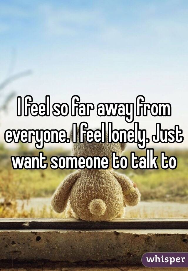 I feel so far away from everyone. I feel lonely. Just want someone to talk to