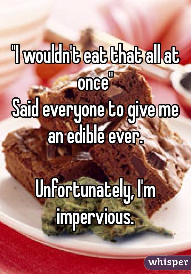 """I wouldn't eat that all at once"" Said everyone to give me an edible ever.   Unfortunately, I'm impervious."