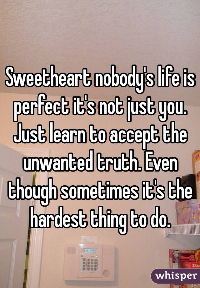 Sweetheart nobody's life is perfect it's not just you. Just learn to accept the unwanted truth. Even though sometimes it's the hardest thing to do.
