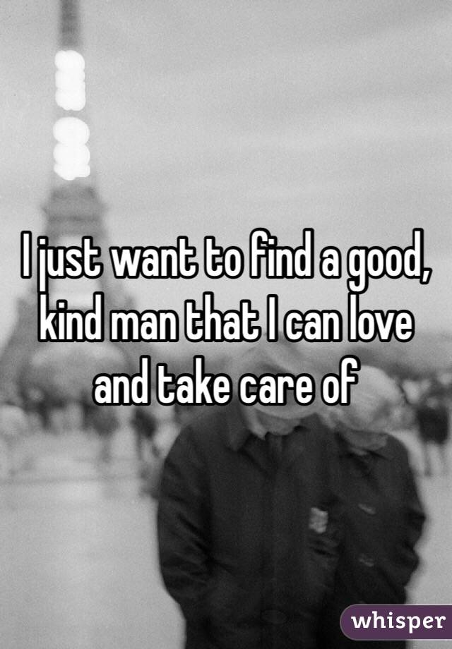 I just want to find a good, kind man that I can love and take care of