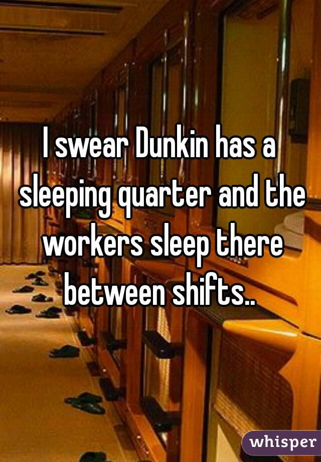 I swear Dunkin has a sleeping quarter and the workers sleep there between shifts..