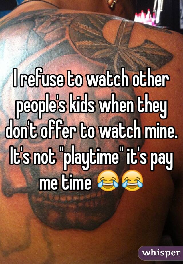 "I refuse to watch other people's kids when they don't offer to watch mine. It's not ""playtime"" it's pay me time 😂😂"