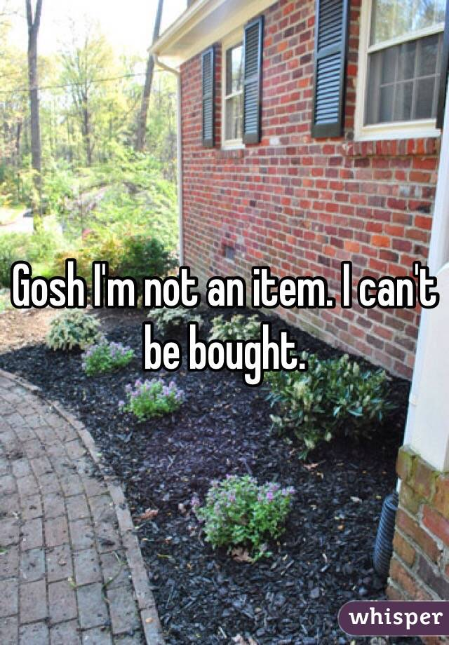Gosh I'm not an item. I can't be bought.