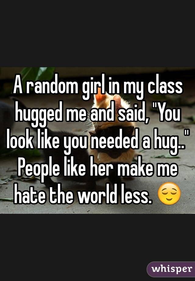 "A random girl in my class hugged me and said, ""You look like you needed a hug.."" People like her make me hate the world less. 😌"