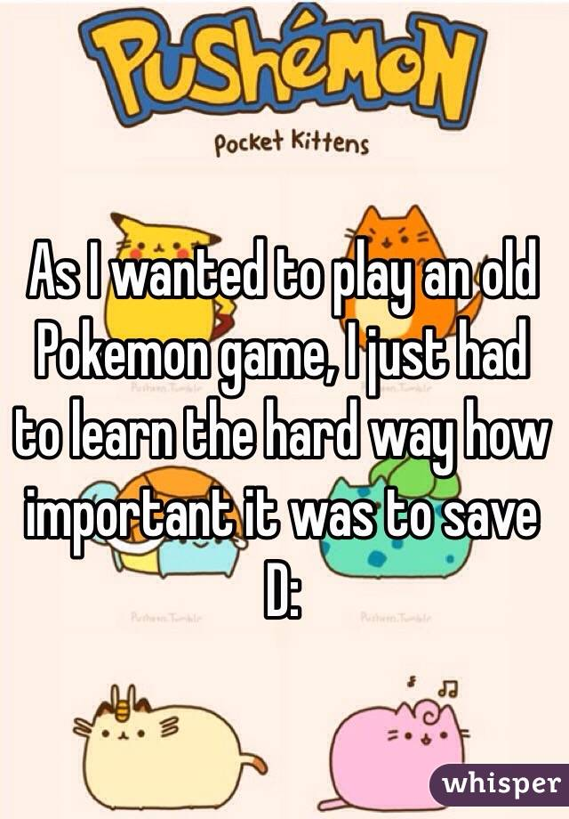 As I wanted to play an old Pokemon game, I just had to learn the hard way how important it was to save D: