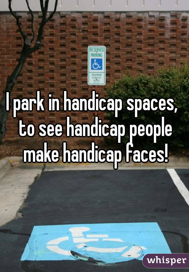 I park in handicap spaces,  to see handicap people make handicap faces!