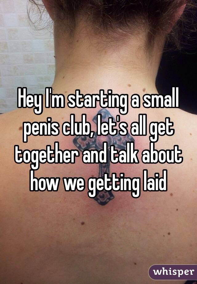Hey I'm starting a small penis club, let's all get together and talk about how we getting laid