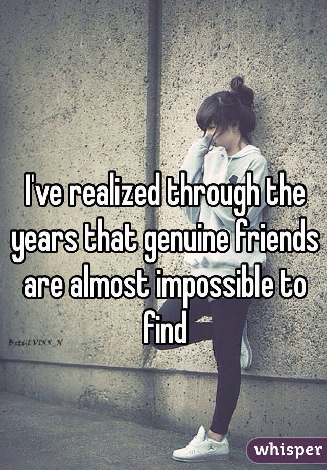 I've realized through the years that genuine friends are almost impossible to find