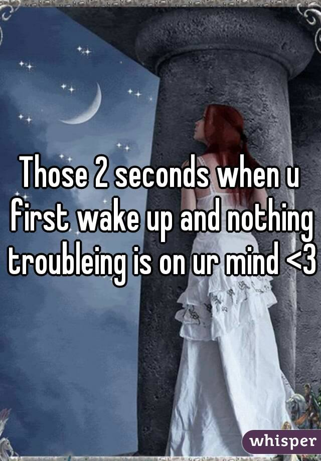 Those 2 seconds when u first wake up and nothing troubleing is on ur mind <3