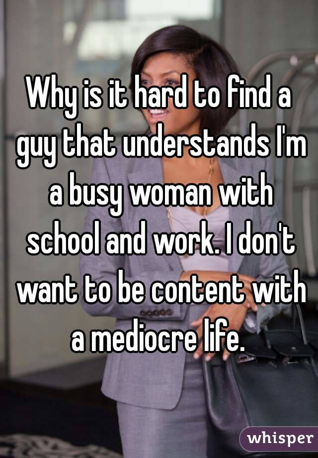 Why is it hard to find a guy that understands I'm a busy woman with school and work. I don't want to be content with a mediocre life.