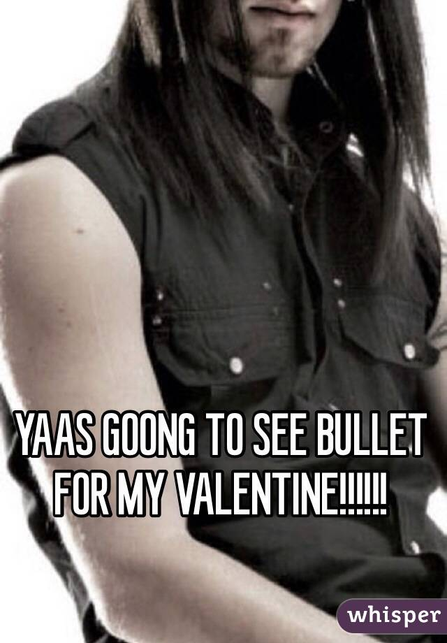 YAAS GOONG TO SEE BULLET FOR MY VALENTINE!!!!!!