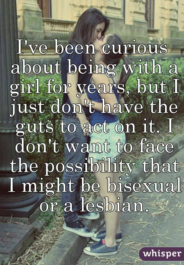 I've been curious about being with a girl for years, but I just don't have the guts to act on it. I don't want to face the possibility that I might be bisexual or a lesbian.