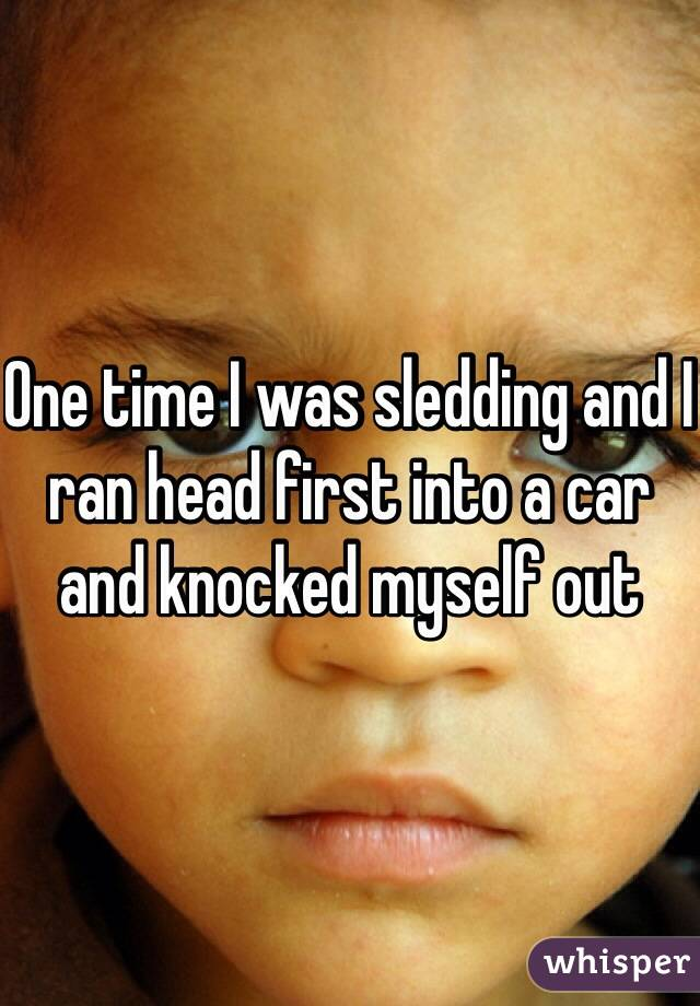 One time I was sledding and I ran head first into a car and knocked myself out