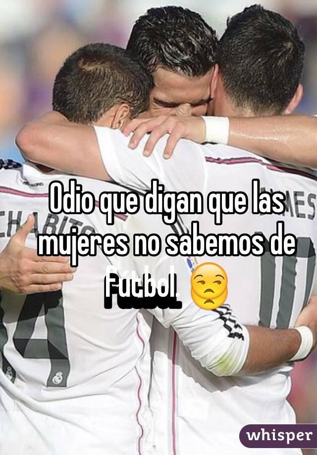 Odio que digan que las mujeres no sabemos de fútbol. 😒
