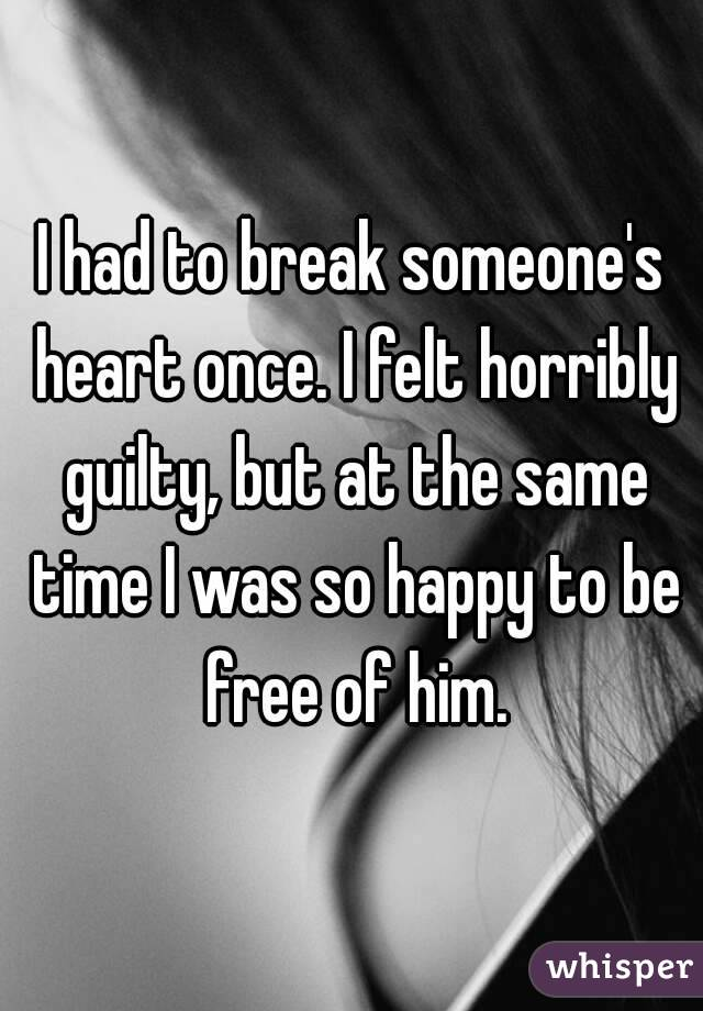 I had to break someone's heart once. I felt horribly guilty, but at the same time I was so happy to be free of him.