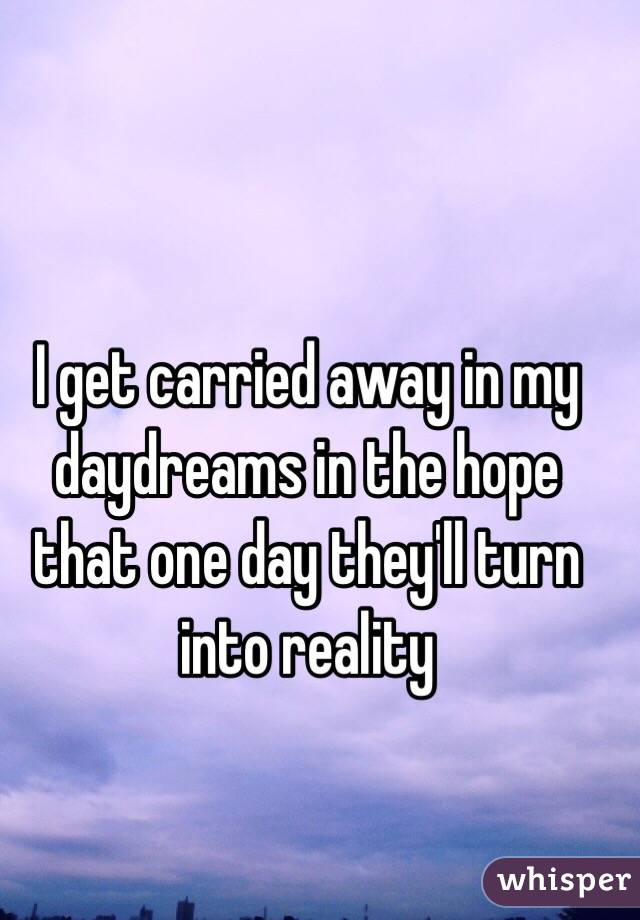 I get carried away in my daydreams in the hope that one day they'll turn into reality