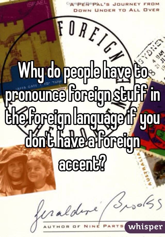 Why do people have to pronounce foreign stuff in the foreign language if you don't have a foreign accent?