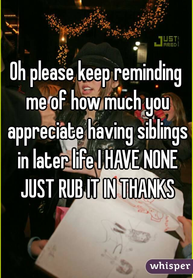 Oh please keep reminding me of how much you appreciate having siblings in later life I HAVE NONE JUST RUB IT IN THANKS