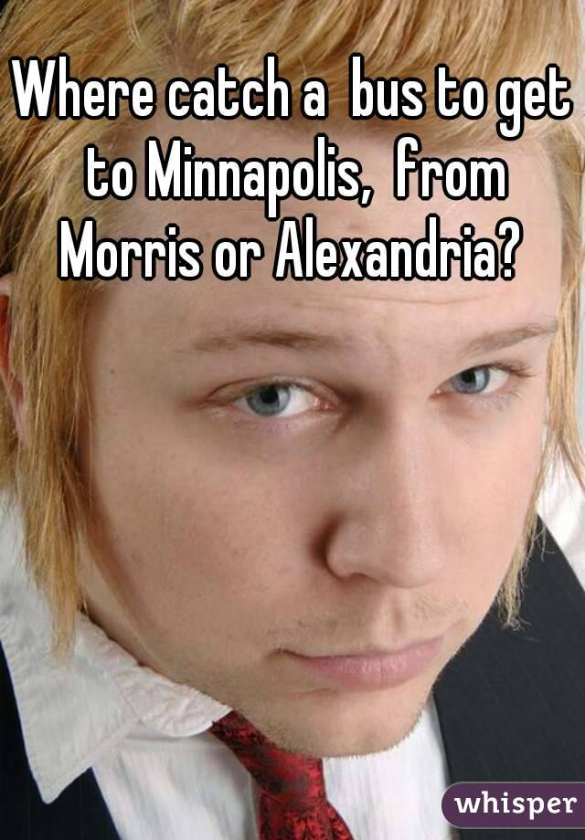 Where catch a  bus to get to Minnapolis,  from Morris or Alexandria?