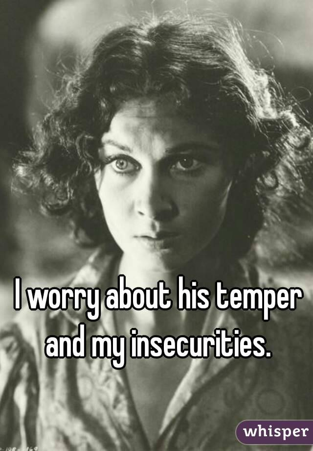 I worry about his temper and my insecurities.