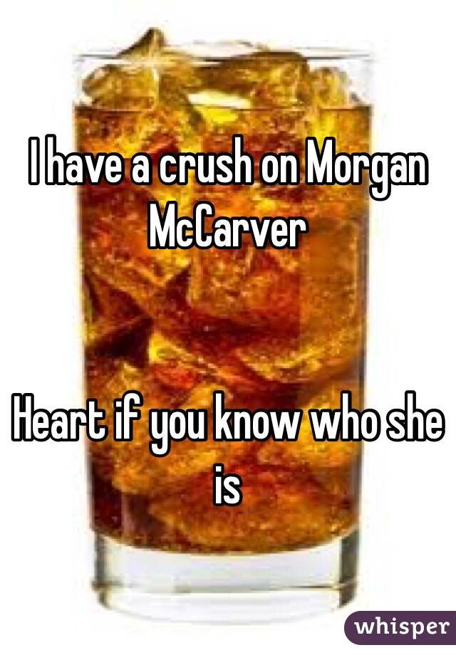 I have a crush on Morgan McCarver    Heart if you know who she is
