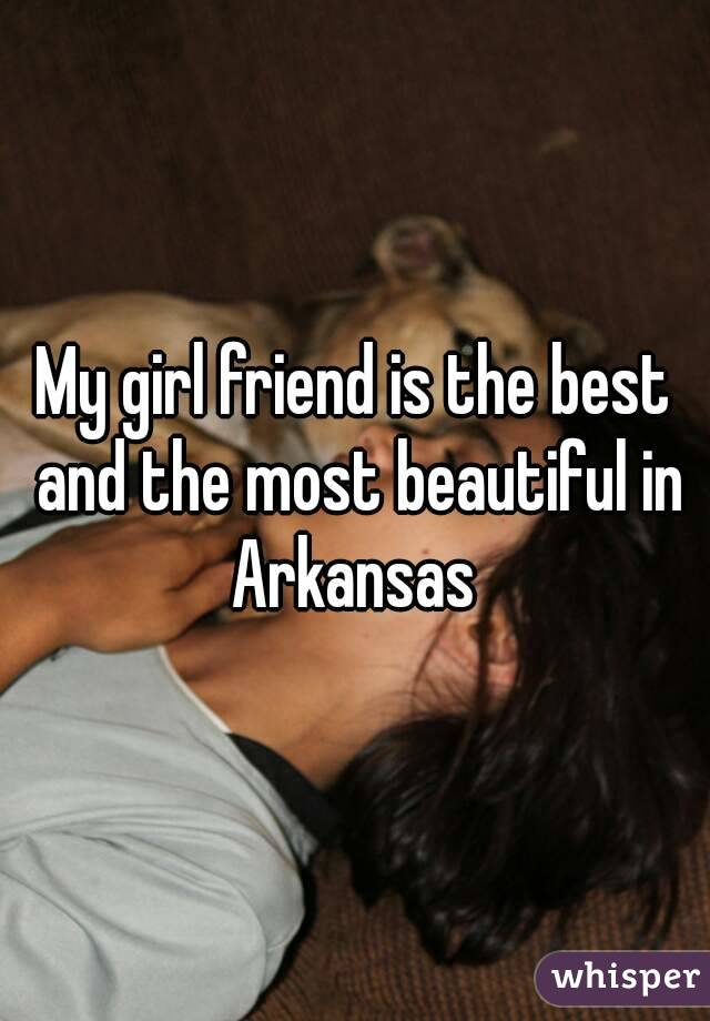 My girl friend is the best and the most beautiful in Arkansas