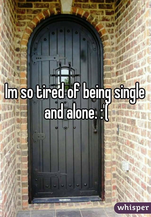 Im so tired of being single and alone. :'(