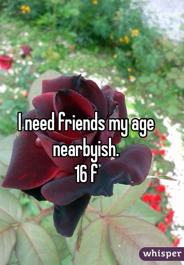 I need friends my age nearbyish. 16 f