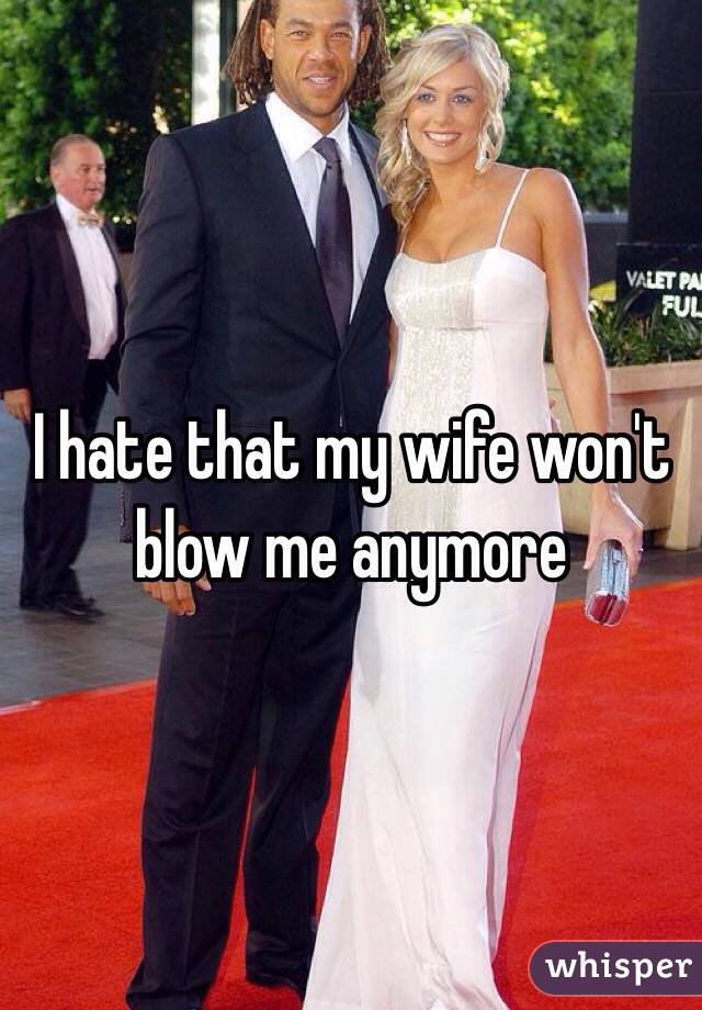 I hate that my wife won't blow me anymore