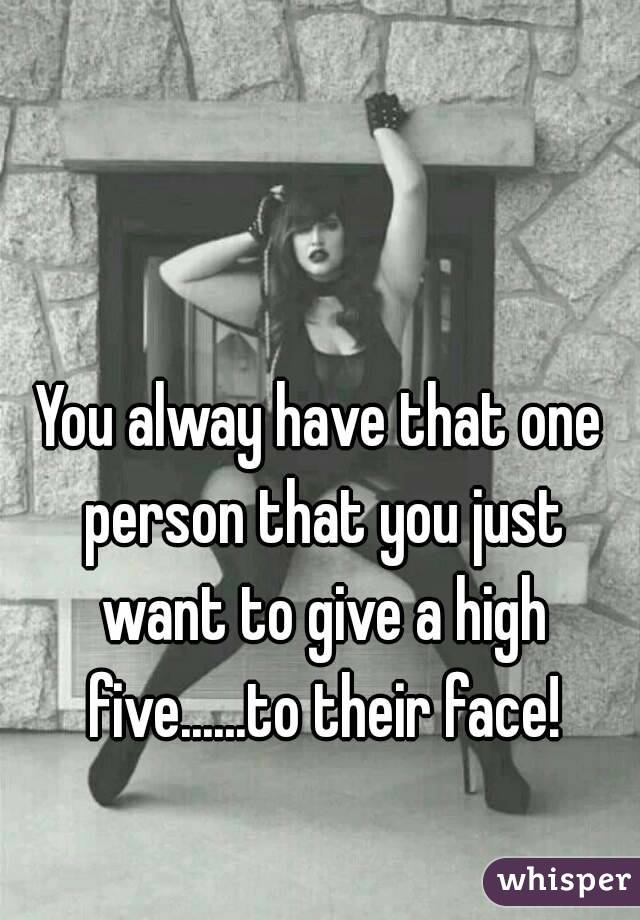 You alway have that one person that you just want to give a high five......to their face!