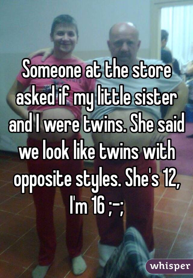 Someone at the store asked if my little sister and I were twins. She said we look like twins with opposite styles. She's 12, I'm 16 ;-;