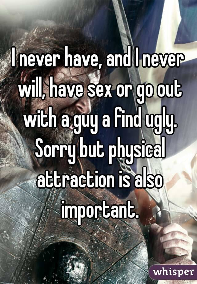 I never have, and I never will, have sex or go out with a guy a find ugly. Sorry but physical attraction is also important.