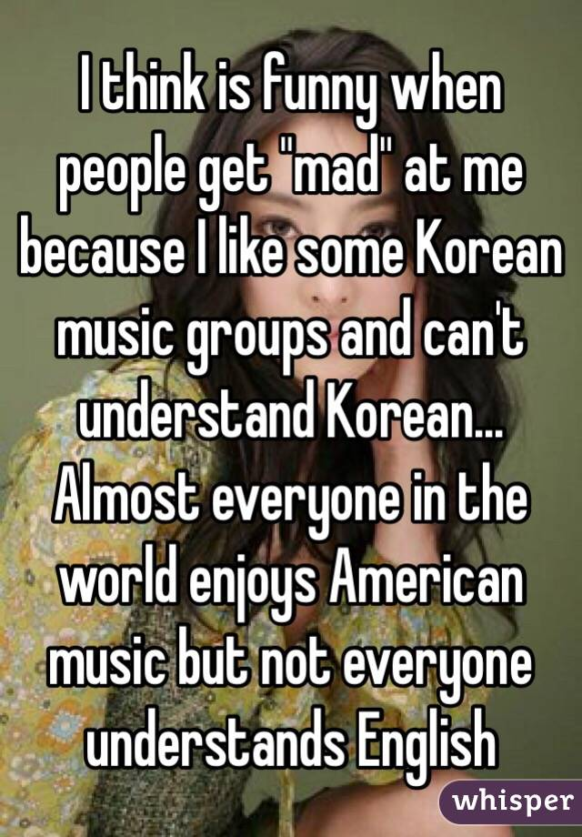 "I think is funny when people get ""mad"" at me because I like some Korean music groups and can't understand Korean... Almost everyone in the world enjoys American music but not everyone understands English"