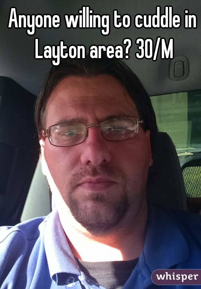 Anyone willing to cuddle in Layton area? 30/M