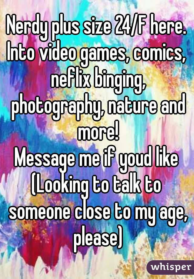 Nerdy plus size 24/F here. Into video games, comics, neflix binging, photography, nature and more! Message me if youd like (Looking to talk to someone close to my age, please)