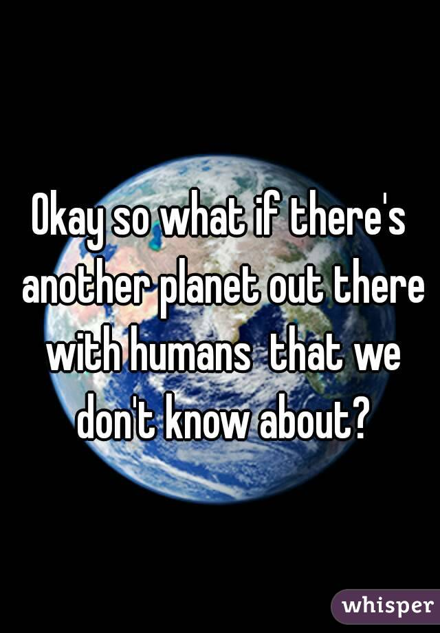 Okay so what if there's another planet out there with humans  that we don't know about?