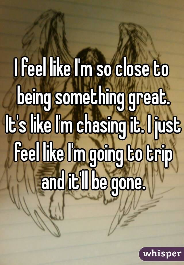 I feel like I'm so close to being something great. It's like I'm chasing it. I just feel like I'm going to trip and it'll be gone.